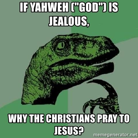 "Philosoraptor - if Yahweh (""god"") is jealous, why the christians pray to Jesus?"