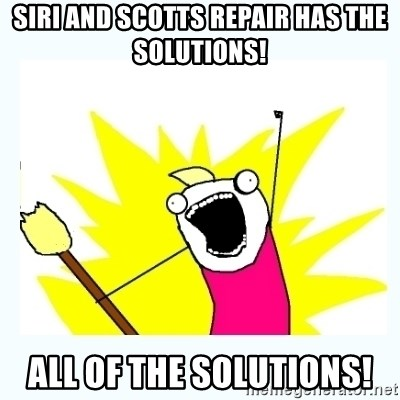 All the things - Siri and Scotts repair has the solutions! All of the solutions!