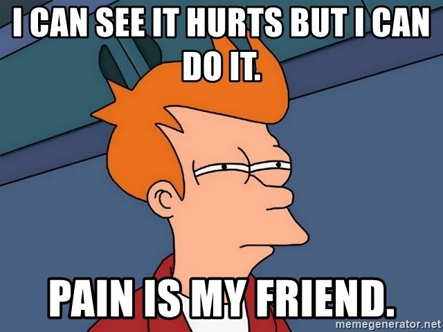 Futurama Fry - I can see it hurts but i can do it. Pain is my friend.