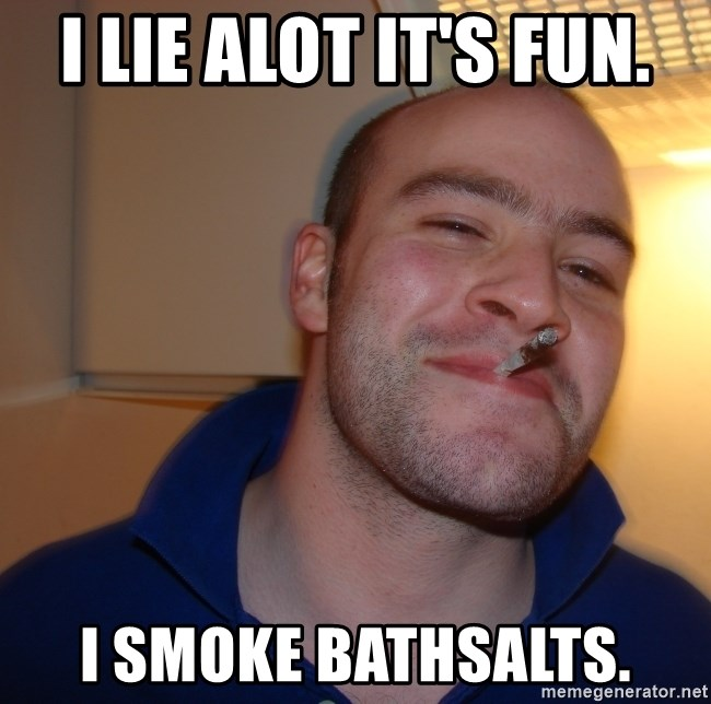 Good Guy Greg - I lie alot it's fun. I smoke bathsalts.