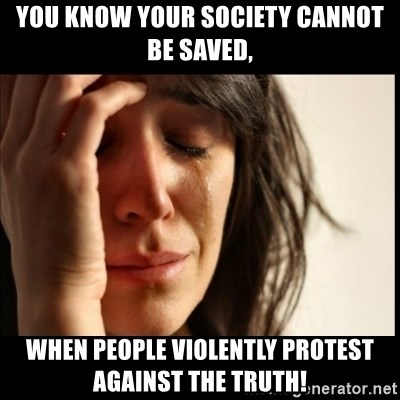 First World Problems - YOU KNOW YOUR SOCIETY CANNOT BE SAVED, WHEN PEOPLE VIOLENTLY PROTEST AGAINST THE TRUTH!