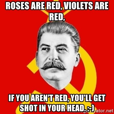Stalin Says - Roses are red, violets are red, if you aren't red, you'll get shot in your head. :-)