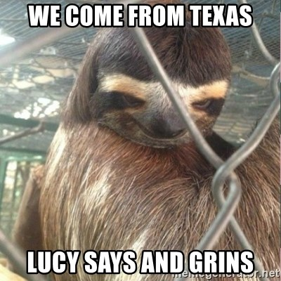 Creepy Sloth Rape - We come from Texas Lucy says and grins