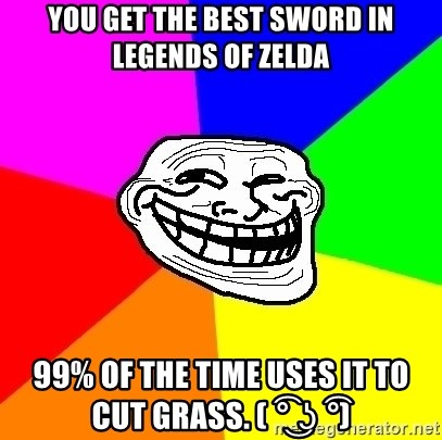 Trollface - You get the best sword in Legends of Zelda 99% of the time uses it to cut grass. ( ͡° ͜ʖ ͡°)