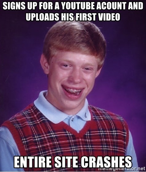 Bad Luck Brian - Signs up for a youtube acount and uploads his first video entire site crashes