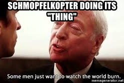 """some men just want to watch the world burn - Schmopfelkopter doing its """"thing"""""""
