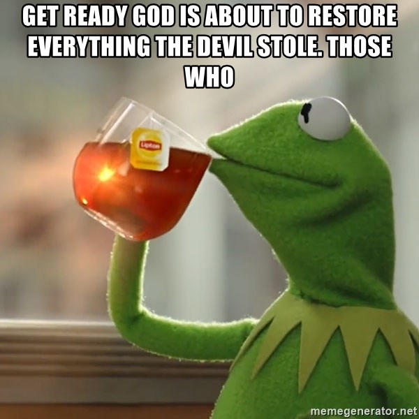 Kermit The Frog Drinking Tea - get ready god is about to restore everything the devil stole. Those who