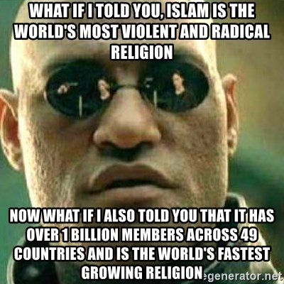 What If I Told You - What if I told you, Islam is the world's most violent and radical religion Now what if I also told you that it has over 1 billion members across 49 countries and is the world's fastest growing religion