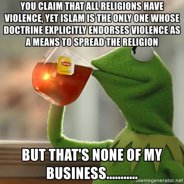 Kermit The Frog Drinking Tea - You claim that all religions have violence, yet Islam is the only one whose doctrine explicitly endorses violence as a means to spread the religion But that's none of my business...........