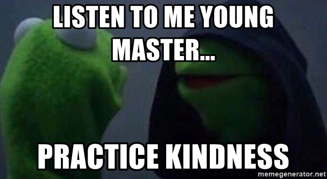 Evil kermit - Listen to me Young Master... Practice KINDNESS