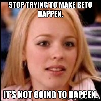 regina george fetch - Stop trying to make Beto happen. It's not going to happen.