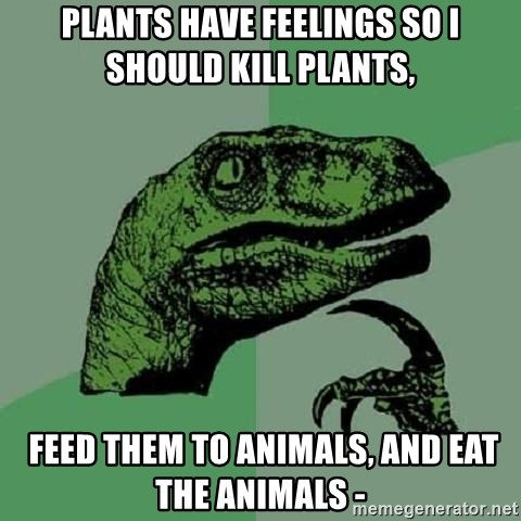 Philosoraptor - plants have feelings so i should kill plants,  feed them to animals, and eat the animals -