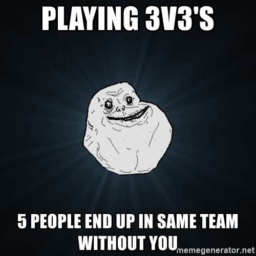 Forever Alone - Playing 3v3's 5 People End Up In Same Team Without You