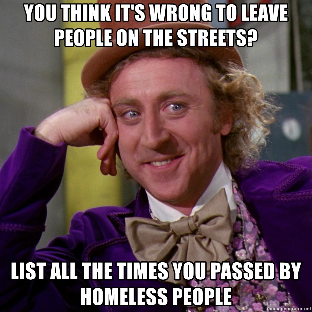 Willy Wonka - You Think It's Wrong To Leave People On The Streets? List All The Times You Passed By Homeless People