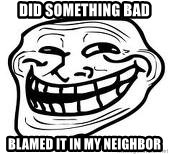 Troll Faceee - did something bad blamed it in my neighbor