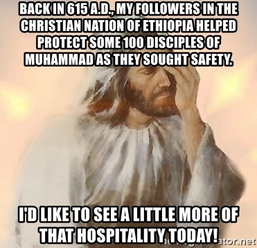Facepalm Jesus - Back in 615 A.D., my followers in the Christian nation of Ethiopia helped protect some 100 disciples of Muhammad as they sought safety. I'd like to see a little more of that hospitality today!