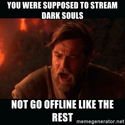 "Obi Wan Kenobi ""You were my brother!"" - you were supposed to stream dark souls not go offline like the rest"