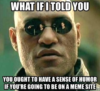 What if I told you / Matrix Morpheus - What if I told you you ought to have a sense of humor if you're going to be on a meme site