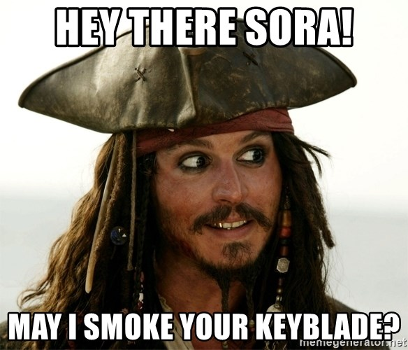 Jack.Sparrow. - Hey there Sora! May I smoke your Keyblade?