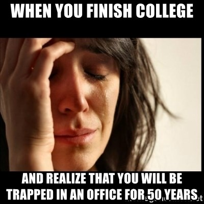 First World Problems - When you finish college And realize that you will be trapped in an office for 50 years