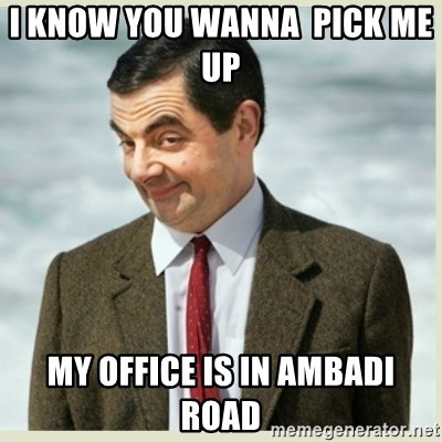 MR bean - I KNOW YOU WANNA  PICK ME UP   My office is in Ambadi road