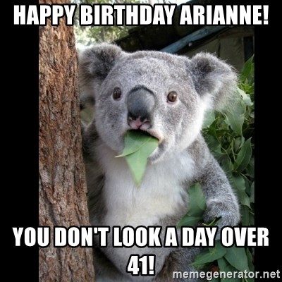 Koala can't believe it - HAPPY BIRTHDAY ARIANNE! YOU DON't LOOK A DAY OVER 41!