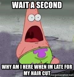 D Face Patrick - wait a second why am i here when im late for my hair cut