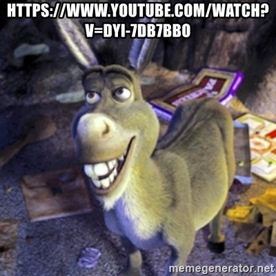 Donkey Shrek - https://www.youtube.com/watch?v=Dyi-7DB7Bbo