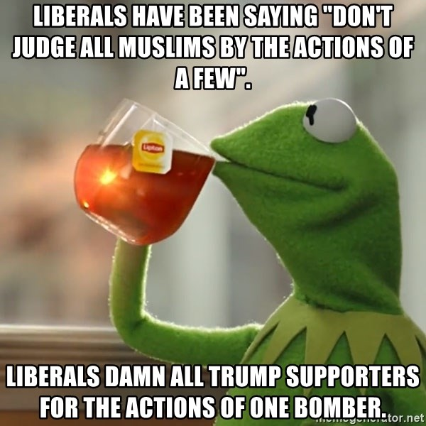 """Kermit The Frog Drinking Tea - Liberals have been saying """"don't judge all Muslims by the actions of a few"""". Liberals damn all Trump Supporters for the actions of one bomber."""