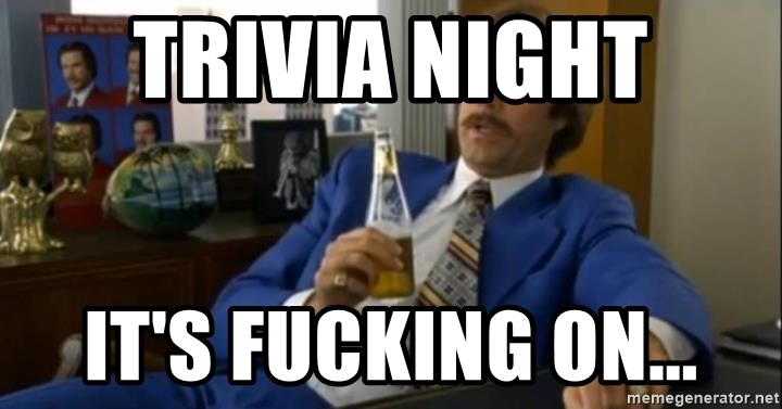 That escalated quickly-Ron Burgundy - Trivia night It's fucking on...