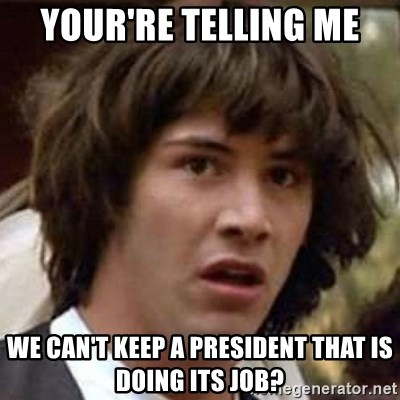 Conspiracy Keanu - your're telling me we can't keep a president that is doing its job?
