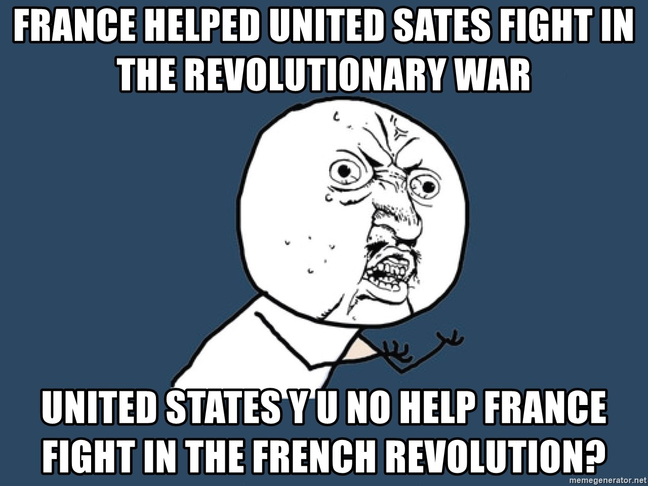 Y U No - France helped United Sates fight in the Revolutionary War United States Y U No help France fight in the French Revolution?