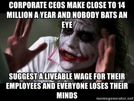 joker mind loss - Corporate CEOs make close to 14 million a year and nobody bats an eye Suggest a liveable wage for their employees and everyone loses their minds