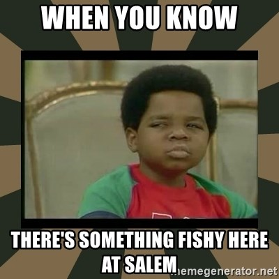 What you talkin' bout Willis  - When you know  there's something fishy here at Salem