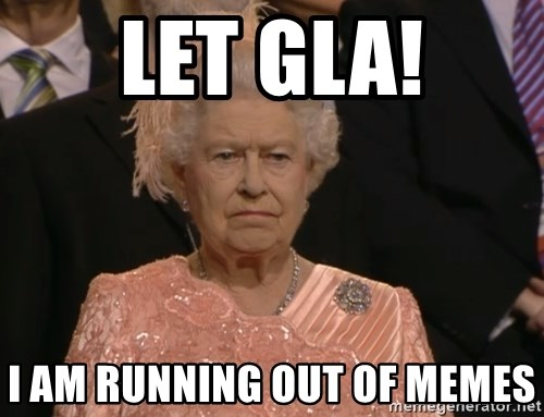 Angry Elizabeth Queen - Let GLA! I am running out of memes