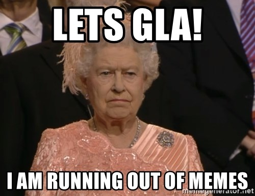 Angry Elizabeth Queen - Lets GLA! I am running out of memes