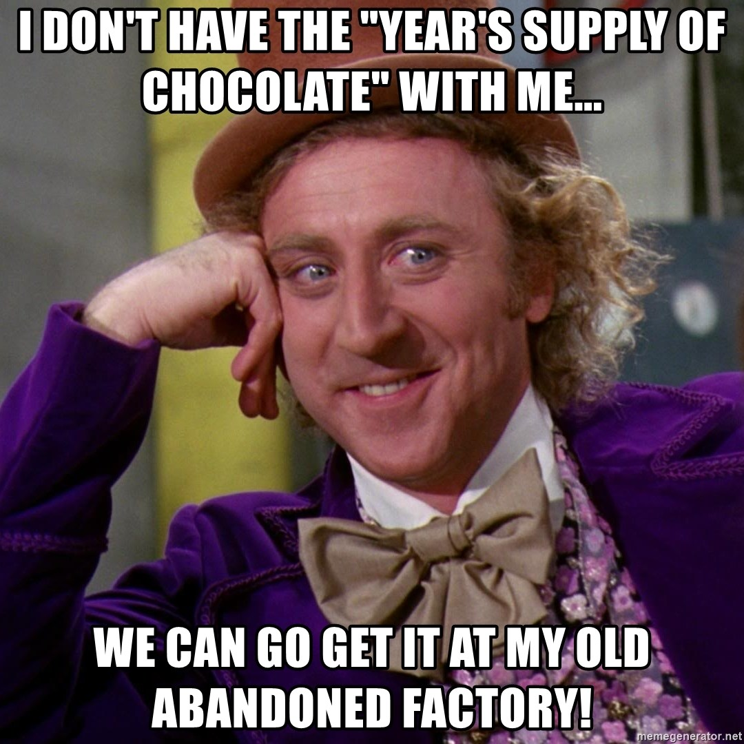 "Willy Wonka - I don't have the ""year's supply of chocolate"" with me... We can go get it at my old abandoned factory!"