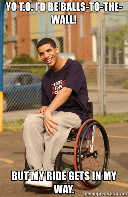 Drake Wheelchair - Yo T.O. I'd be balls-to-the-wall! But my ride gets in my way.