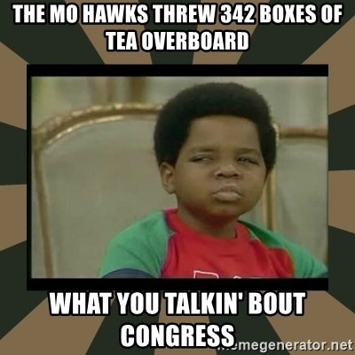 What you talkin' bout Willis  - the mo hawks threw 342 boxes of tea overboard what you talkin' bout congress