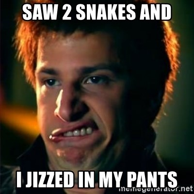 Jizzt in my pants - Saw 2 snakes and  I jizzed in my pants