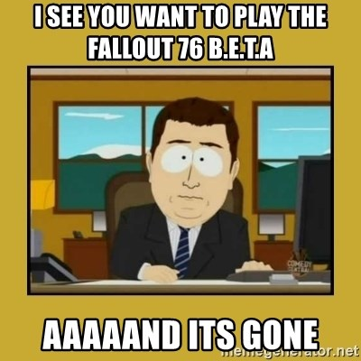 aaand its gone - I see you want to play the fallout 76 b.e.t.a aaaaand its gone
