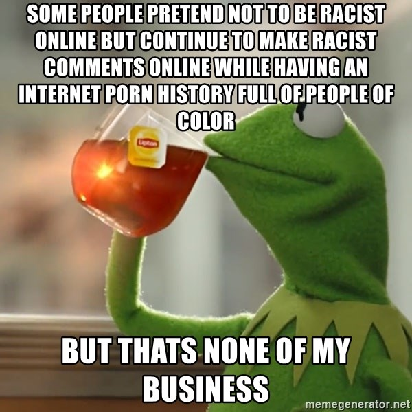 Some People pretend not to be Racist online but continue to make racist  comments online while having an Internet Porn History full of people of  Color But ...