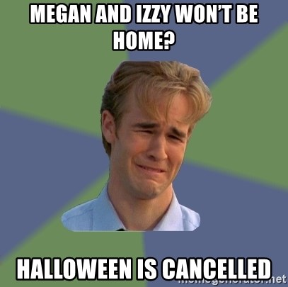 Sad Face Guy - Megan and Izzy won't be home? Halloween is cancelled