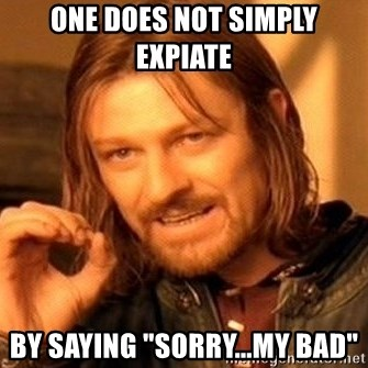 "One Does Not Simply - one does not simply expiate  by saying ""sorry...my bad"""
