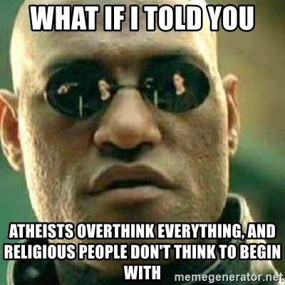 What If I Told You - What if I told you atheists overthink everything, and religious people don't think to begin with