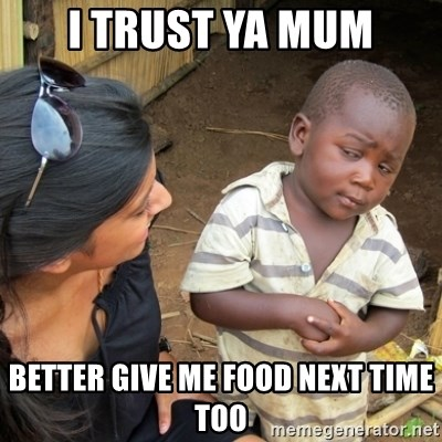 Skeptical 3rd World Kid - I trust ya mum Better give me food next time too