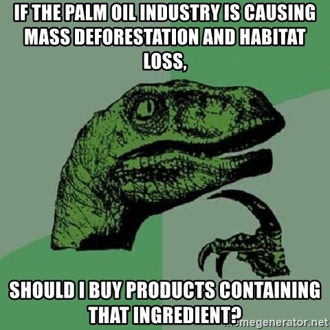 Philosoraptor - If the palm oil industry is causing mass deforestation and habitat loss, should I buy products containing that ingredient?