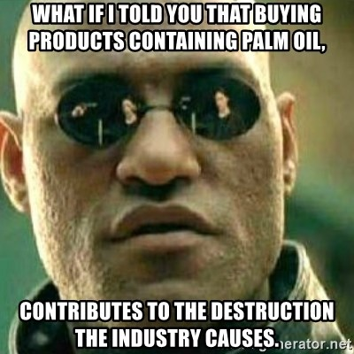 What If I Told You - What if I told you that buying products containing palm oil, contributes to the destruction the industry causes.