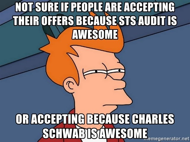 Futurama Fry - Not sure if people are accepting their offers because STS Audit is awesome or accepting because Charles Schwab is awesome
