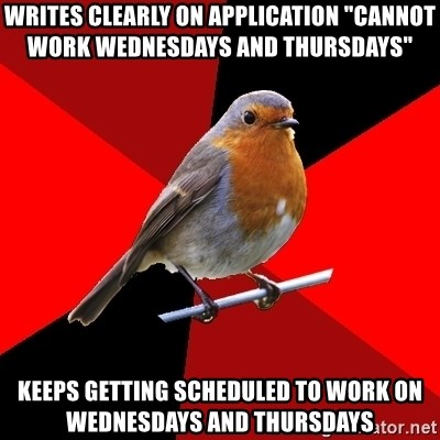 "Retail Robin - Writes clearly on application ""cannot work wednesdays and thursdays"" Keeps getting scheduled to work on wednesdays and thursdays"